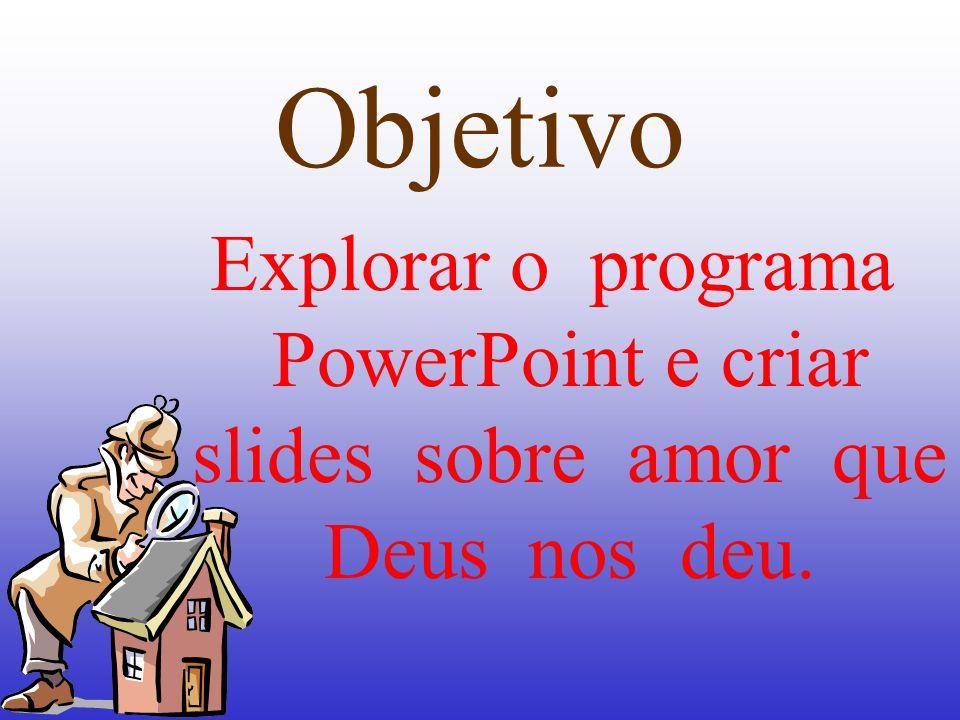 Objetivo Explorar o programa PowerPoint e criar slides sobre amor que Deus nos deu.
