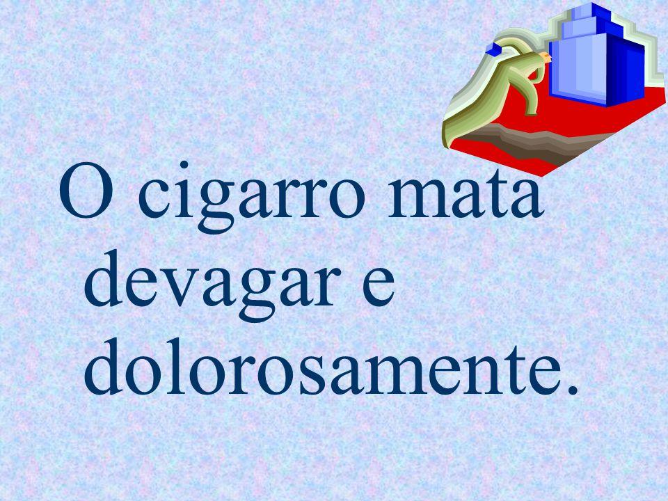 O cigarro mata devagar e dolorosamente.