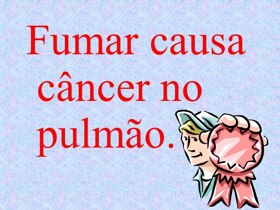 Fumar causa câncer no pulmão.