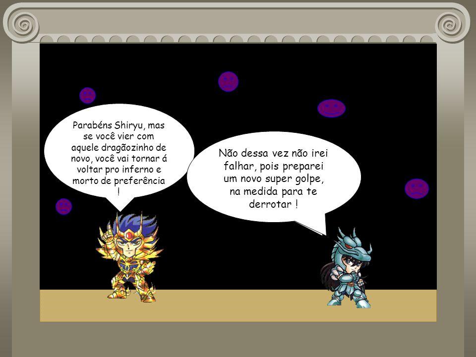 Parabéns Shiryu, mas se você vier com aquele dragãozinho de novo, você vai tornar á voltar pro inferno e morto de preferência !