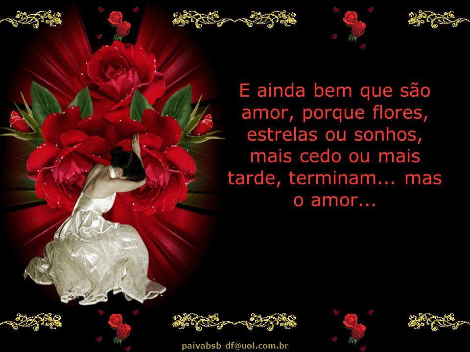 E ainda bem que são amor, porque flores, estrelas ou sonhos, mais cedo ou mais tarde, terminam...