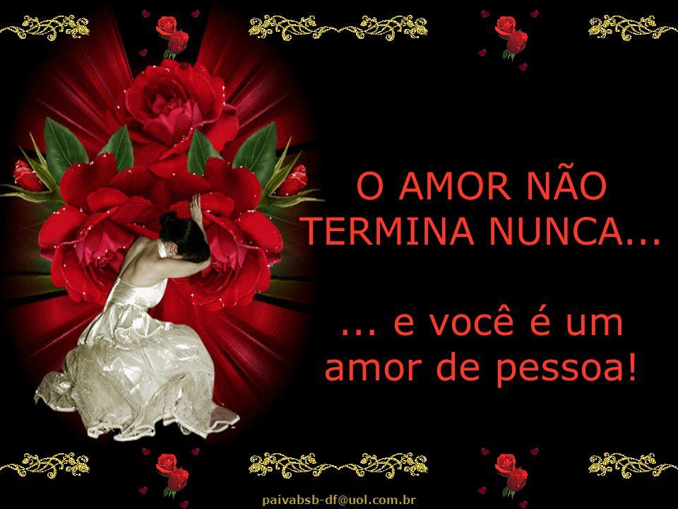 O AMOR NÃO TERMINA NUNCA... ... e você é um amor de pessoa!