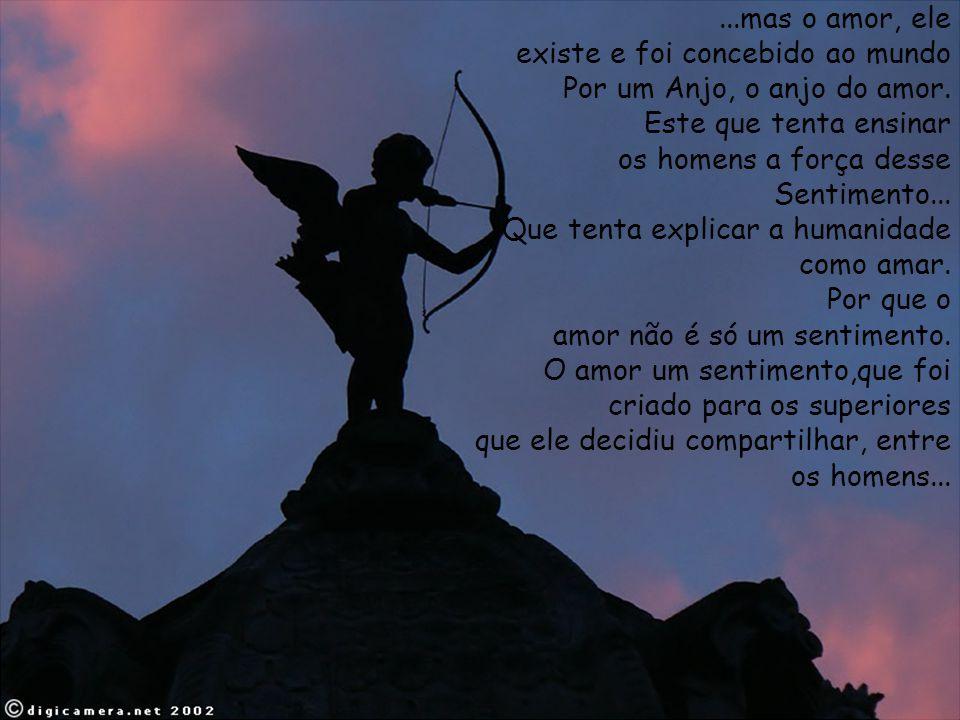 ...mas o amor, ele existe e foi concebido ao mundo. Por um Anjo, o anjo do amor. Este que tenta ensinar.