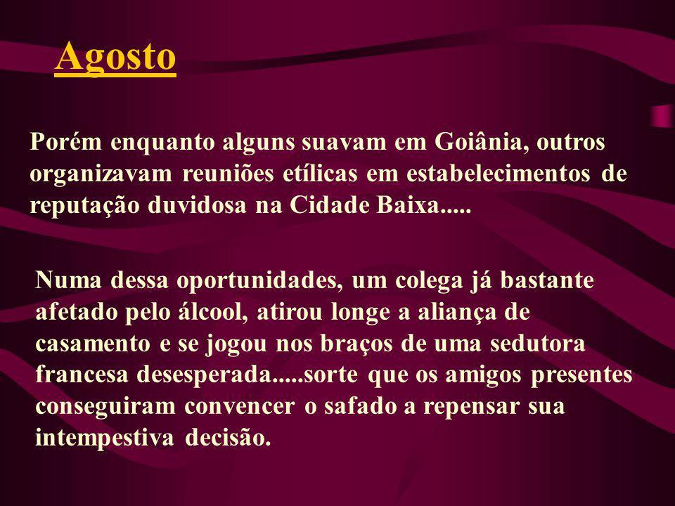 Agosto Porém enquanto alguns suavam em Goiânia, outros organizavam reuniões etílicas em estabelecimentos de reputação duvidosa na Cidade Baixa.....