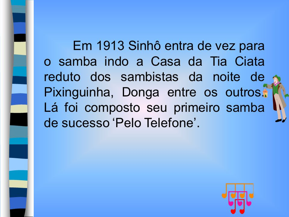 Em 1913 Sinhô entra de vez para o samba indo a Casa da Tia Ciata reduto dos sambistas da noite de Pixinguinha, Donga entre os outros.