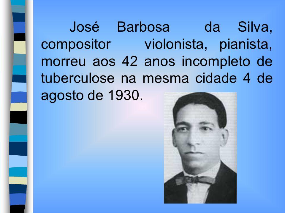 José Barbosa da Silva, compositor violonista, pianista, morreu aos 42 anos incompleto de tuberculose na mesma cidade 4 de agosto de 1930.