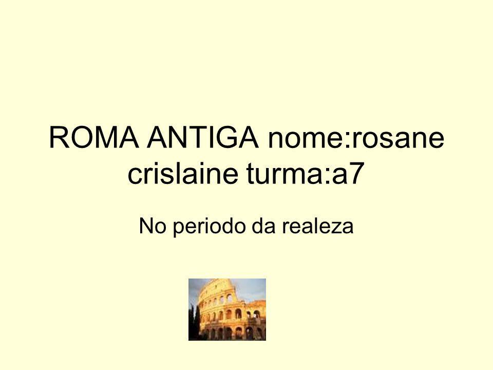 ROMA ANTIGA nome:rosane crislaine turma:a7