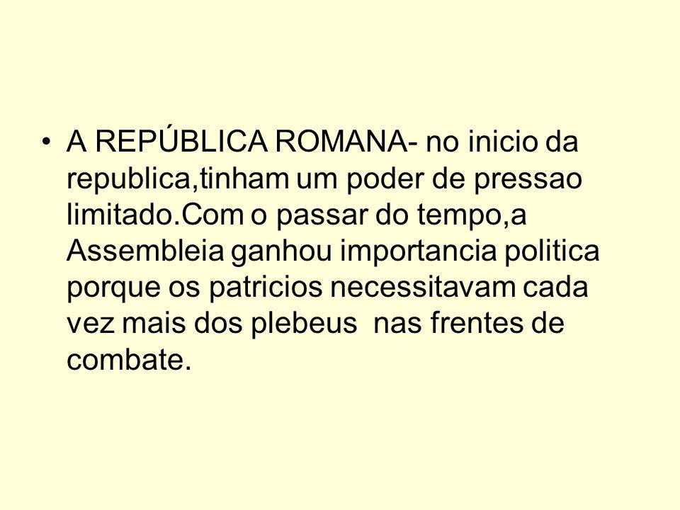A REPÚBLICA ROMANA- no inicio da republica,tinham um poder de pressao limitado.Com o passar do tempo,a Assembleia ganhou importancia politica porque os patricios necessitavam cada vez mais dos plebeus nas frentes de combate.