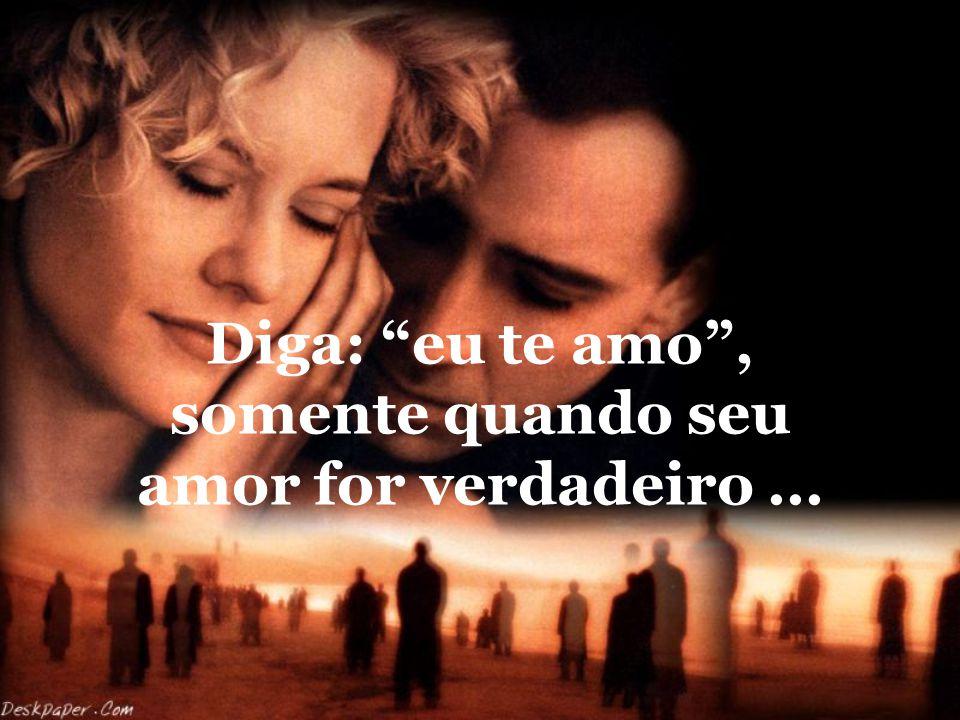 Diga: eu te amo , somente quando seu amor for verdadeiro ...