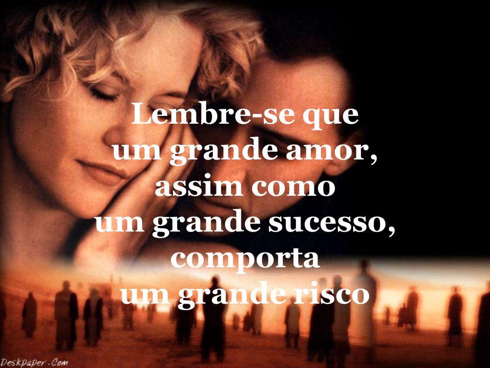 Lembre-se que um grande amor, assim como um grande sucesso, comporta um grande risco