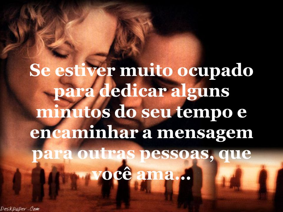 Se estiver muito ocupado para dedicar alguns minutos do seu tempo e encaminhar a mensagem para outras pessoas, que você ama...