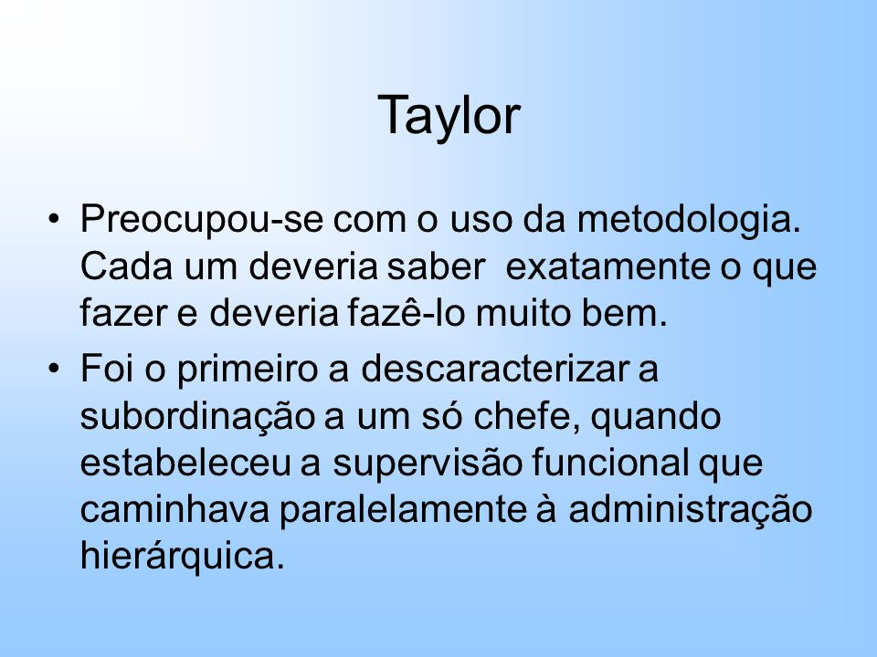 Taylor Preocupou-se com o uso da metodologia. Cada um deveria saber exatamente o que fazer e deveria fazê-lo muito bem.