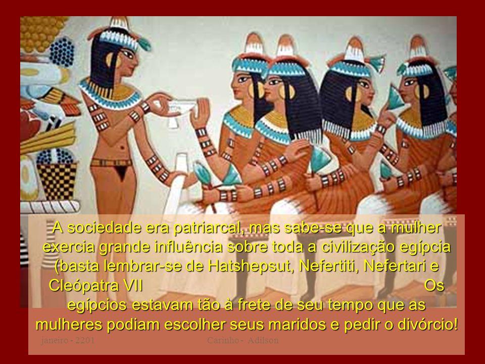 A sociedade era patriarcal, mas sabe-se que a mulher exercia grande influência sobre toda a civilização egípcia (basta lembrar-se de Hatshepsut, Nefertiti, Nefertari e Cleópatra VII Os egípcios estavam tão à frete de seu tempo que as mulheres podiam escolher seus maridos e pedir o divórcio!