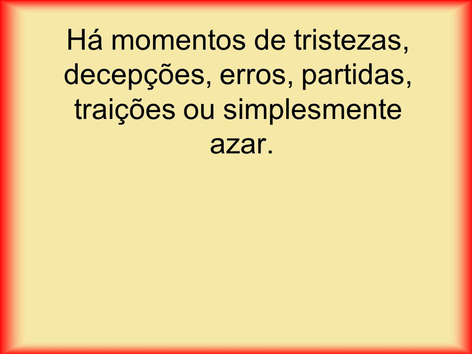 Há momentos de tristezas, decepções, erros, partidas, traições ou simplesmente azar.