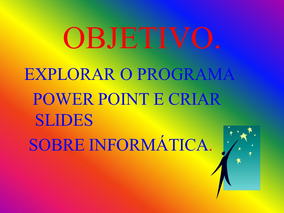 OBJETIVO. EXPLORAR O PROGRAMA POWER POINT E CRIAR SLIDES