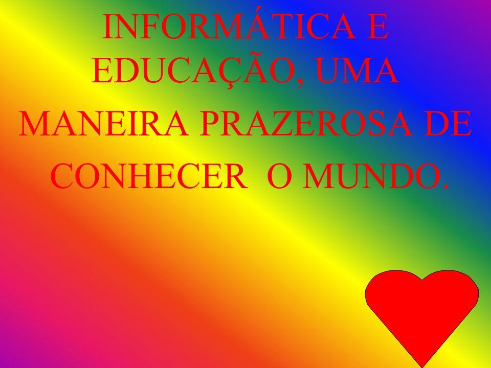 INFORMÁTICA E EDUCAÇÃO, UMA MANEIRA PRAZEROSA DE CONHECER O MUNDO.