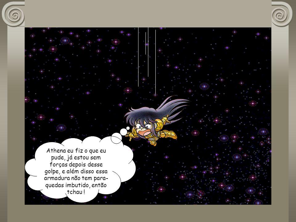 Athena eu fiz o que eu pude, já estou sem forças depois desse golpe, e além disso essa armadura não tem para-quedas imbutido, então tchau !