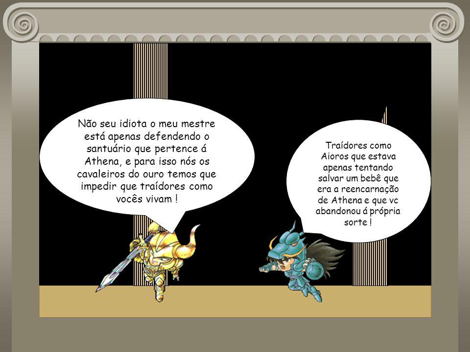 Não seu idiota o meu mestre está apenas defendendo o santuário que pertence á Athena, e para isso nós os cavaleiros do ouro temos que impedir que traídores como vocês vivam !