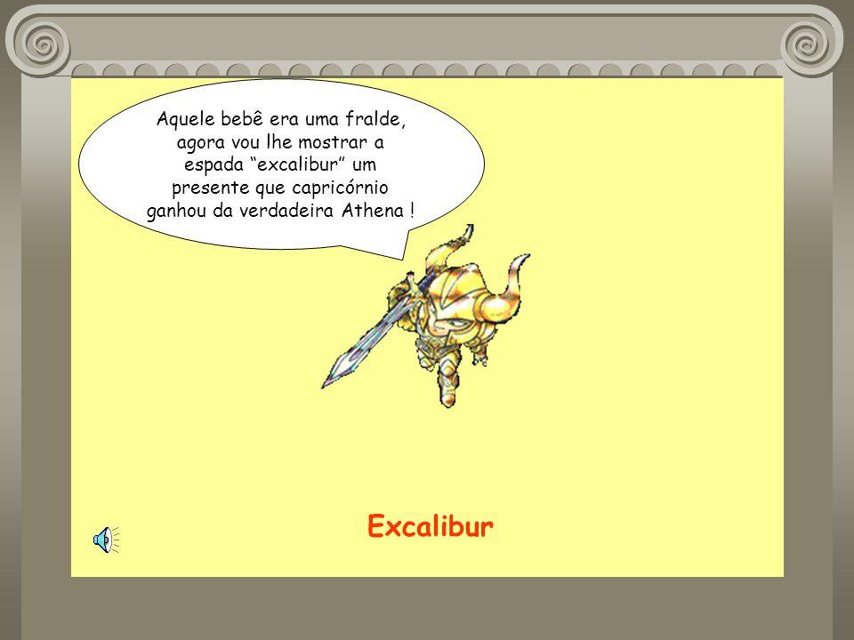 Aquele bebê era uma fralde, agora vou lhe mostrar a espada excalibur um presente que capricórnio ganhou da verdadeira Athena !