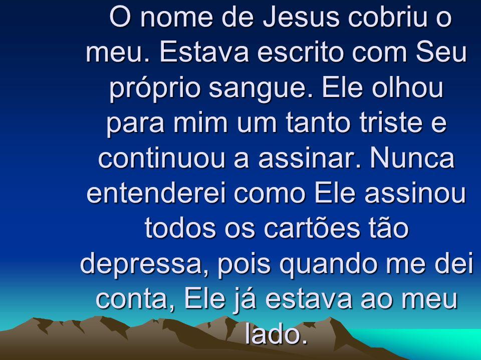 O nome de Jesus cobriu o meu. Estava escrito com Seu próprio sangue