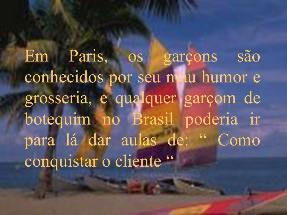 Em Paris, os garçons são conhecidos por seu mau humor e grosseria, e qualquer garçom de botequim no Brasil poderia ir para lá dar aulas de: Como conquistar o cliente