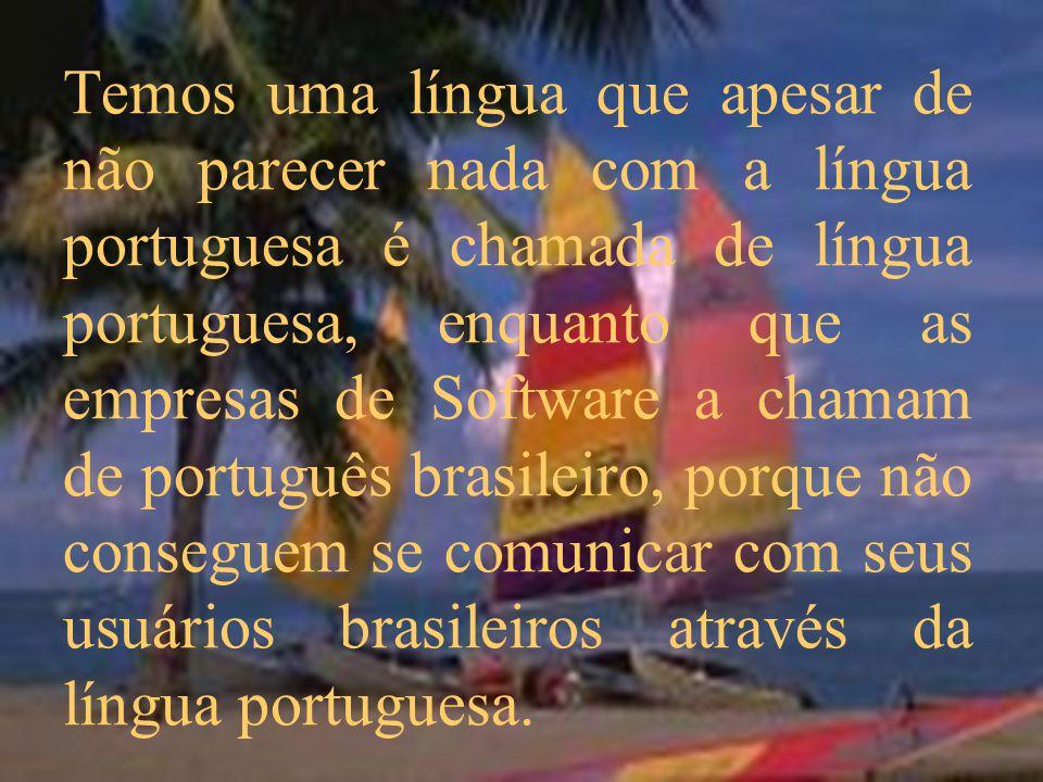 Temos uma língua que apesar de não parecer nada com a língua portuguesa é chamada de língua portuguesa, enquanto que as empresas de Software a chamam de português brasileiro, porque não conseguem se comunicar com seus usuários brasileiros através da língua portuguesa.