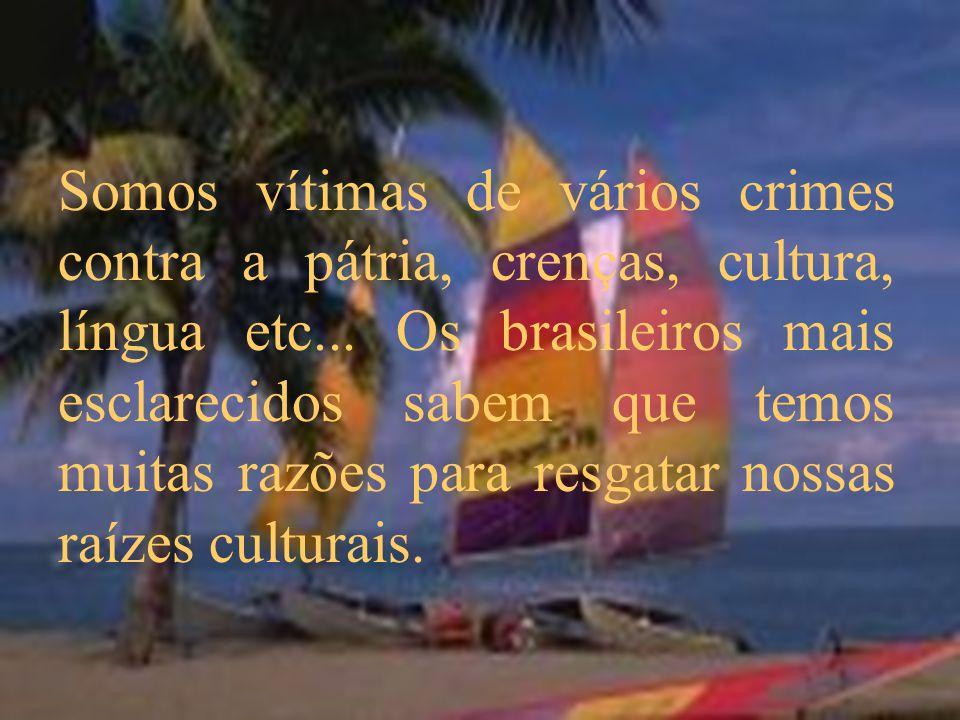 Somos vítimas de vários crimes contra a pátria, crenças, cultura, língua etc...
