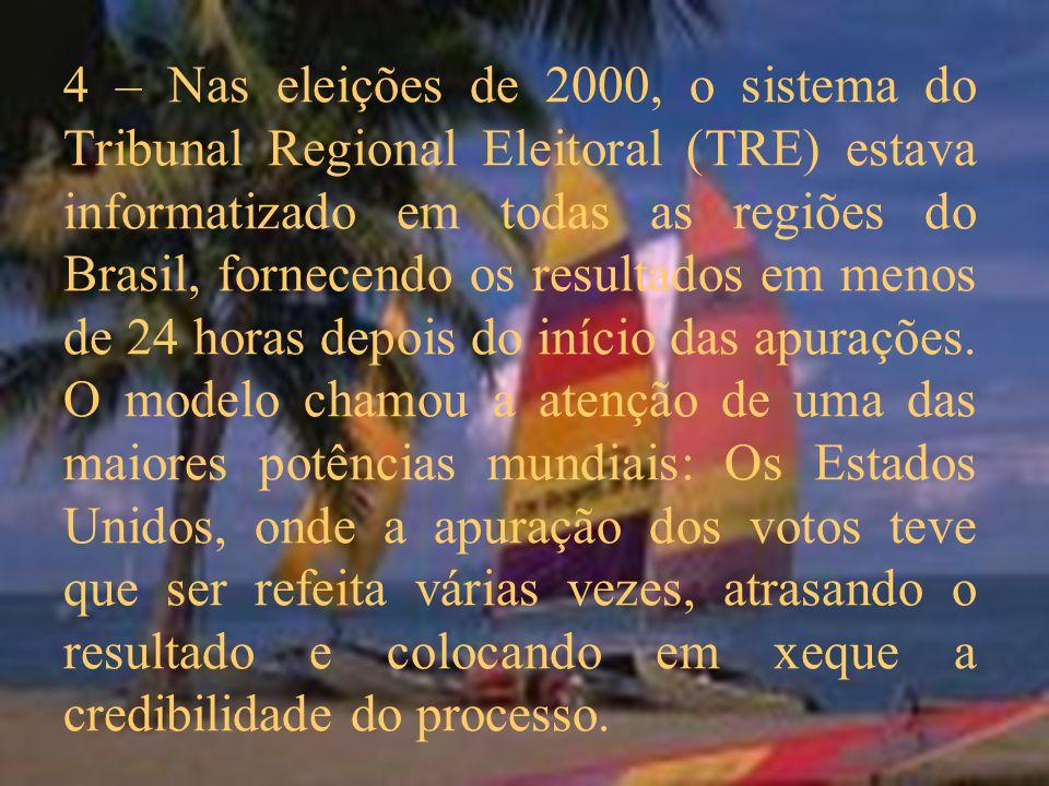 4 – Nas eleições de 2000, o sistema do Tribunal Regional Eleitoral (TRE) estava informatizado em todas as regiões do Brasil, fornecendo os resultados em menos de 24 horas depois do início das apurações.