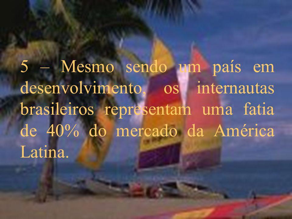 5 – Mesmo sendo um país em desenvolvimento, os internautas brasileiros representam uma fatia de 40% do mercado da América Latina.