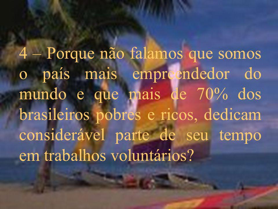 4 – Porque não falamos que somos o país mais empreendedor do mundo e que mais de 70% dos brasileiros pobres e ricos, dedicam considerável parte de seu tempo em trabalhos voluntários