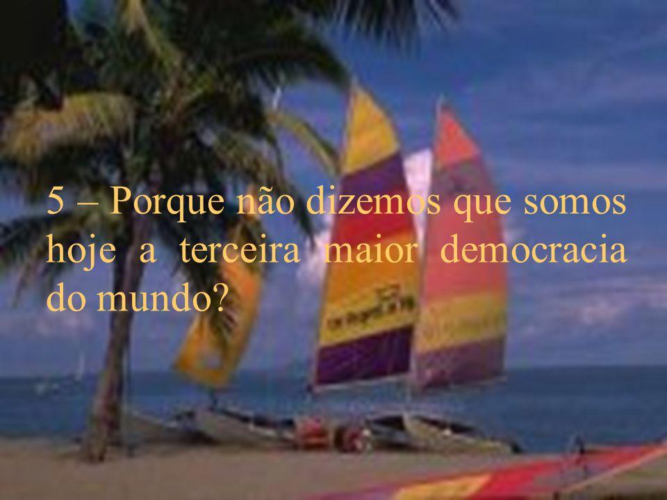 5 – Porque não dizemos que somos hoje a terceira maior democracia do mundo