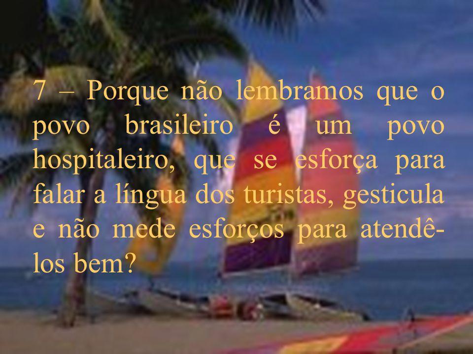 7 – Porque não lembramos que o povo brasileiro é um povo hospitaleiro, que se esforça para falar a língua dos turistas, gesticula e não mede esforços para atendê-los bem
