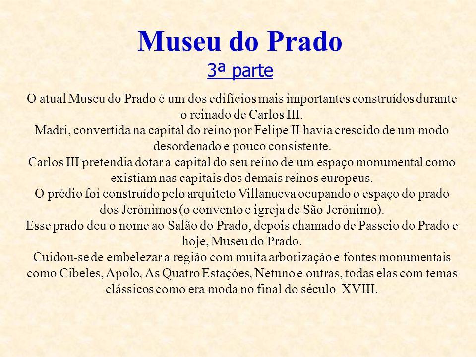 Museu do Prado 3ª parte. O atual Museu do Prado é um dos edifícios mais importantes construídos durante o reinado de Carlos III.