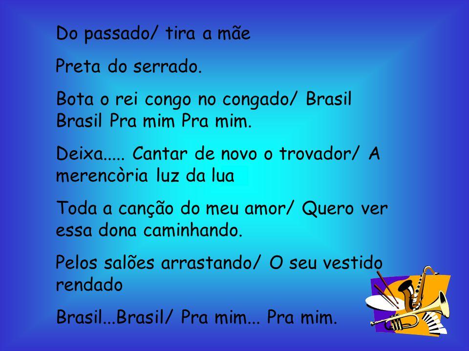 Do passado/ tira a mãe Preta do serrado. Bota o rei congo no congado/ Brasil Brasil Pra mim Pra mim.
