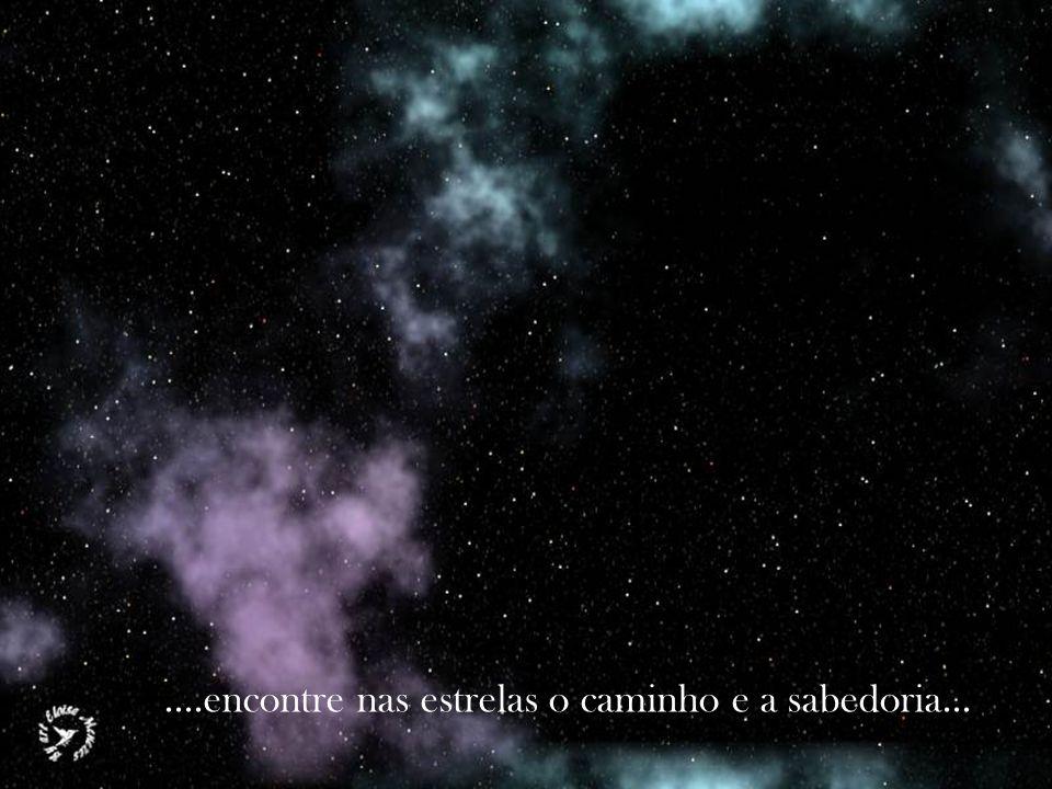 ....encontre nas estrelas o caminho e a sabedoria...