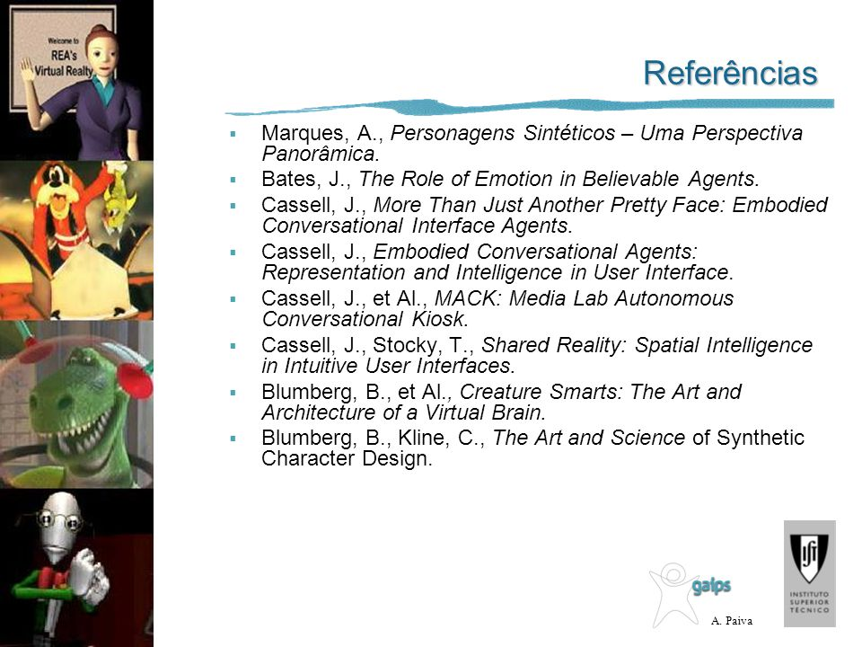 Referências Marques, A., Personagens Sintéticos – Uma Perspectiva Panorâmica. Bates, J., The Role of Emotion in Believable Agents.