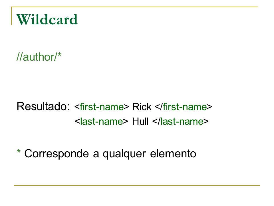 Wildcard //author/* Resultado: <first-name> Rick </first-name> <last-name> Hull </last-name> * Corresponde a qualquer elemento.