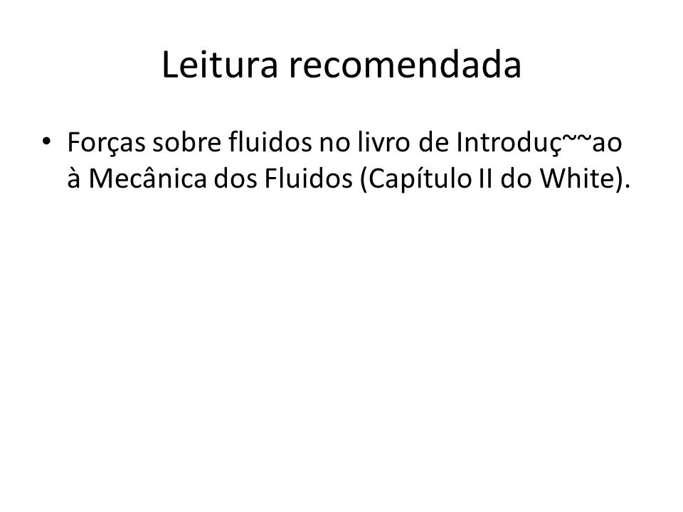 Leitura recomendada Forças sobre fluidos no livro de Introduç~~ao à Mecânica dos Fluidos (Capítulo II do White).