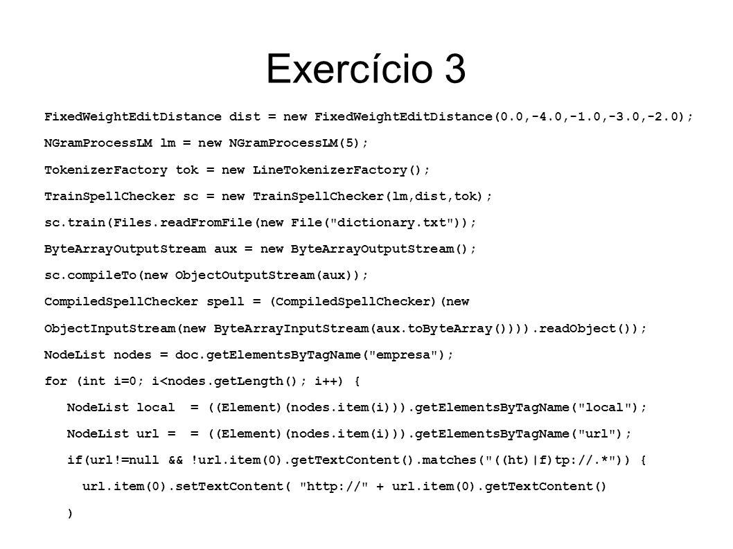 Exercício 3 FixedWeightEditDistance dist = new FixedWeightEditDistance(0.0,-4.0,-1.0,-3.0,-2.0); NGramProcessLM lm = new NGramProcessLM(5);