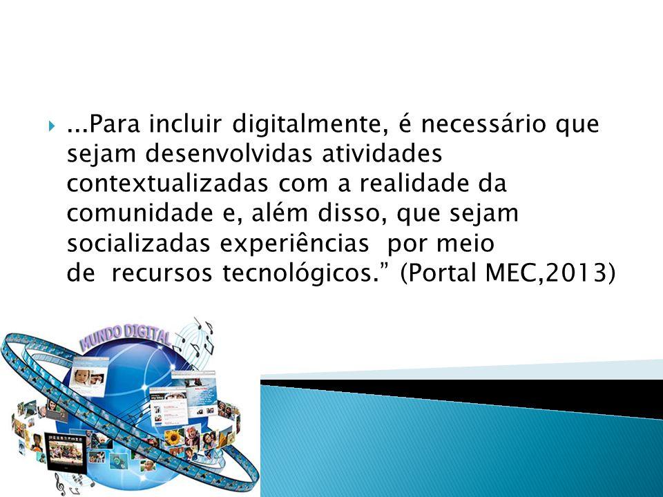 ...Para incluir digitalmente, é necessário que sejam desenvolvidas atividades contextualizadas com a realidade da comunidade e, além disso, que sejam socializadas experiências por meio de recursos tecnológicos. (Portal MEC,2013)