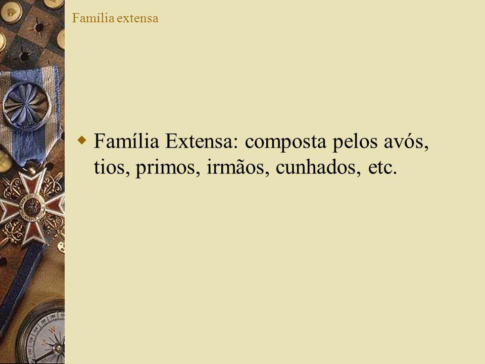 Família extensa Família Extensa: composta pelos avós, tios, primos, irmãos, cunhados, etc.