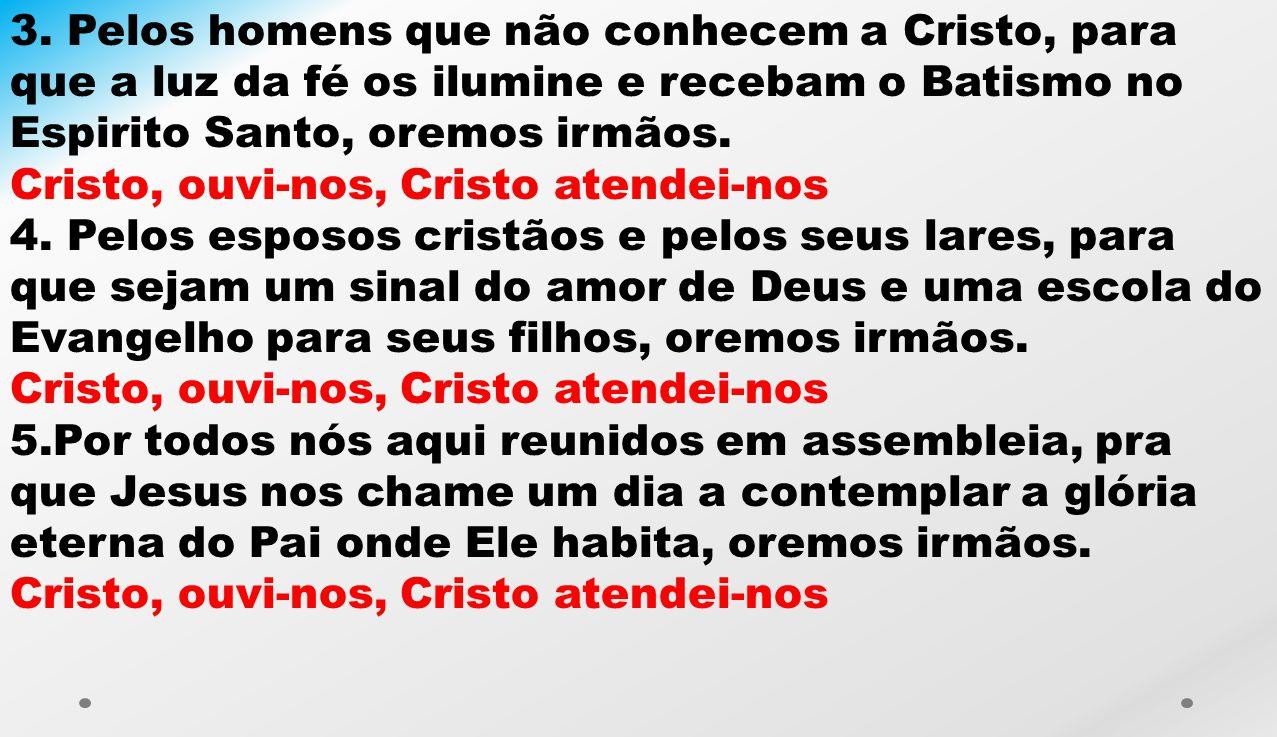 3. Pelos homens que não conhecem a Cristo, para que a luz da fé os ilumine e recebam o Batismo no Espirito Santo, oremos irmãos.