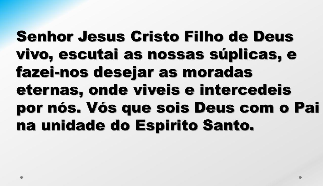 Senhor Jesus Cristo Filho de Deus vivo, escutai as nossas súplicas, e fazei-nos desejar as moradas eternas, onde viveis e intercedeis por nós.