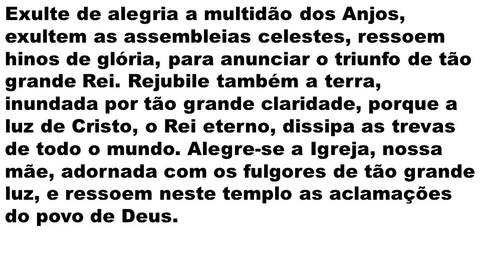 Exulte de alegria a multidão dos Anjos, exultem as assembleias celestes, ressoem hinos de glória, para anunciar o triunfo de tão grande Rei.