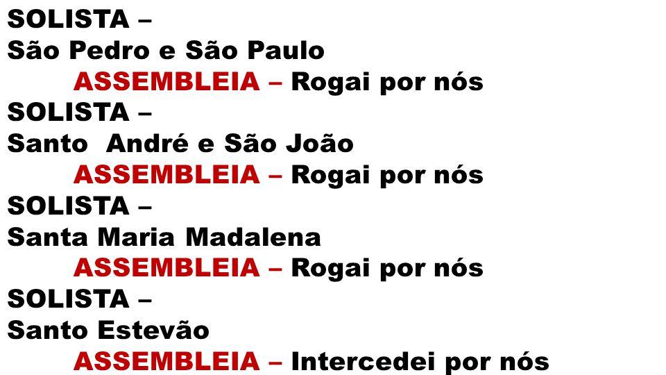 SOLISTA – São Pedro e São Paulo. ASSEMBLEIA – Rogai por nós. Santo André e São João. Santa Maria Madalena.