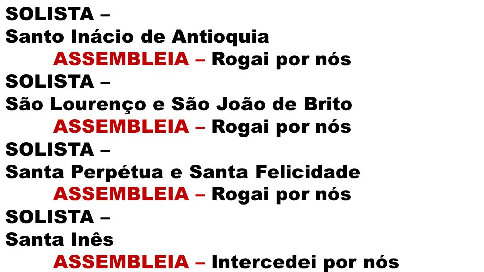 SOLISTA – Santo Inácio de Antioquia. ASSEMBLEIA – Rogai por nós. São Lourenço e São João de Brito.