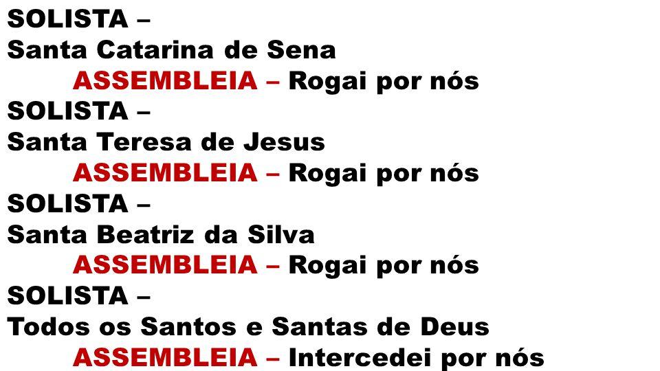 SOLISTA – Santa Catarina de Sena. ASSEMBLEIA – Rogai por nós. Santa Teresa de Jesus. Santa Beatriz da Silva.