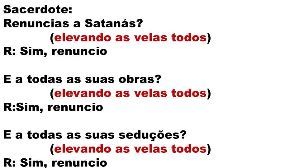 Sacerdote: Renuncias a Satanás (elevando as velas todos) R: Sim, renuncio. E a todas as suas obras