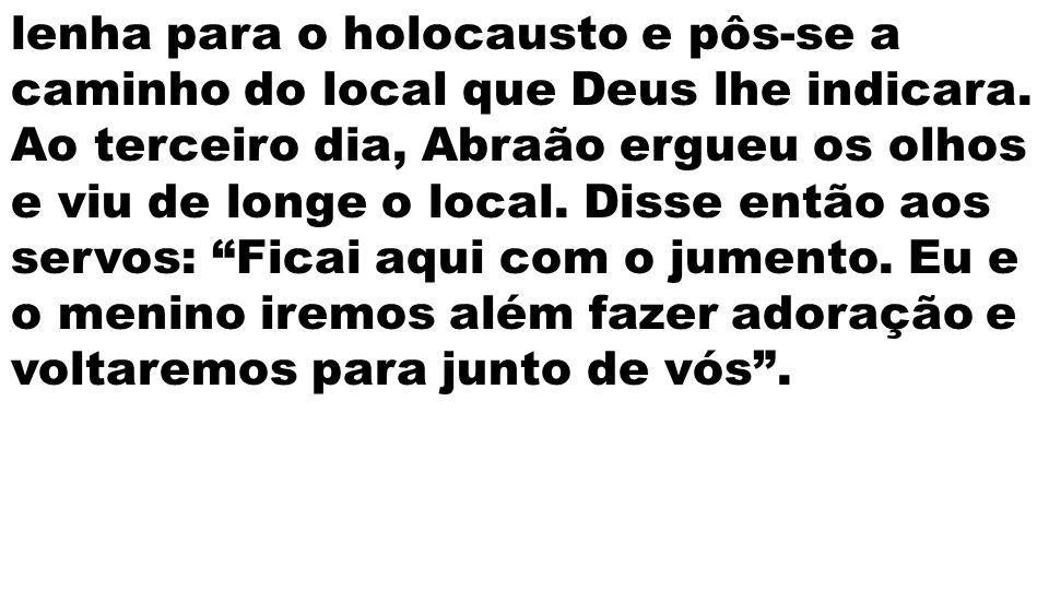 lenha para o holocausto e pôs-se a caminho do local que Deus lhe indicara.