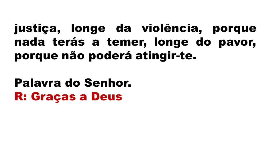 justiça, longe da violência, porque nada terás a temer, longe do pavor, porque não poderá atingir-te.